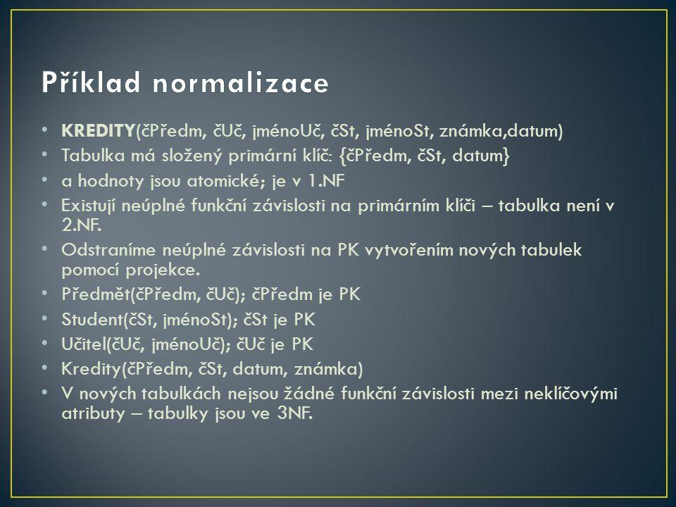 Příklad normalizace KREDITY(čPředm, čUč, jménoUč, čSt, jménoSt, známka,datum) Tabulka má složený primární klíč: {čPředm, čSt, datum}
