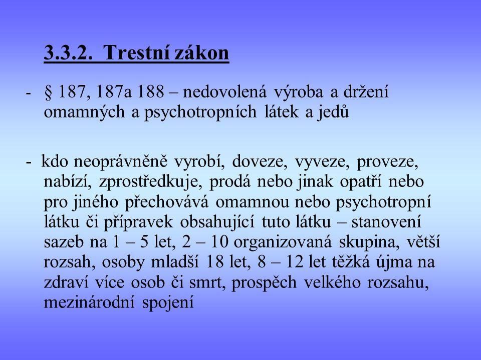 3.3.2. Trestní zákon - § 187, 187a 188 – nedovolená výroba a držení omamných a psychotropních látek a jedů.