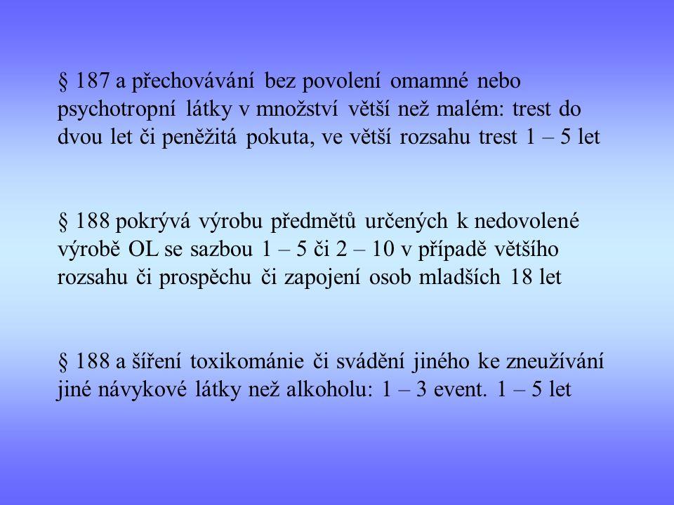§ 187 a přechovávání bez povolení omamné nebo psychotropní látky v množství větší než malém: trest do dvou let či peněžitá pokuta, ve větší rozsahu trest 1 – 5 let