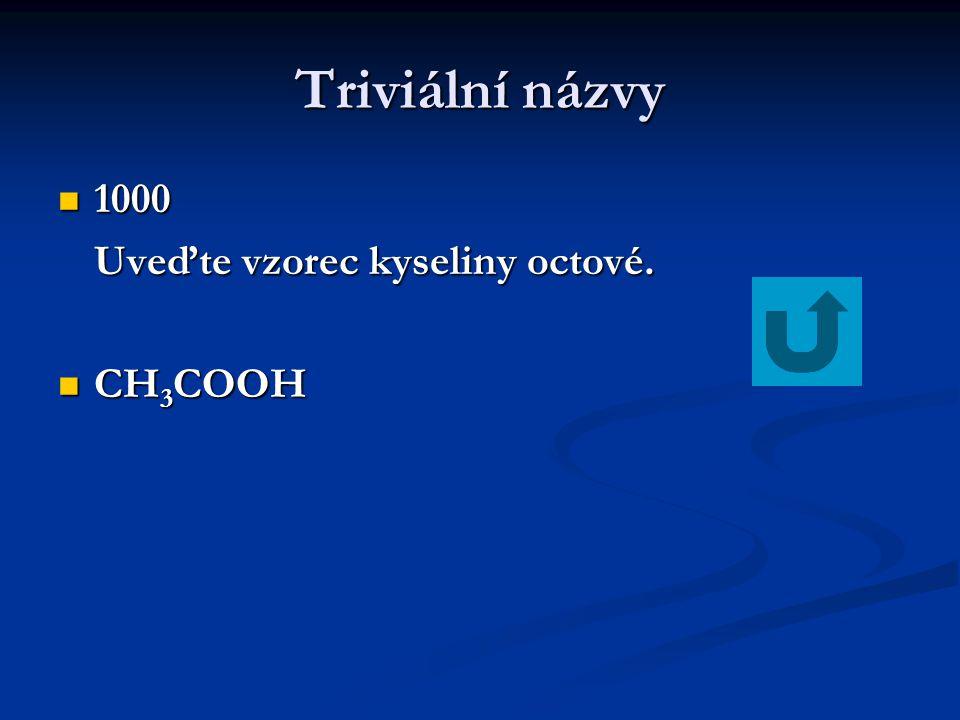 Triviální názvy 1000 Uveďte vzorec kyseliny octové. CH3COOH