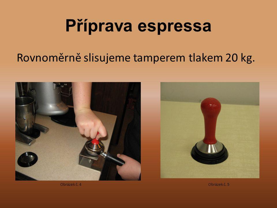 Příprava espressa Rovnoměrně slisujeme tamperem tlakem 20 kg.