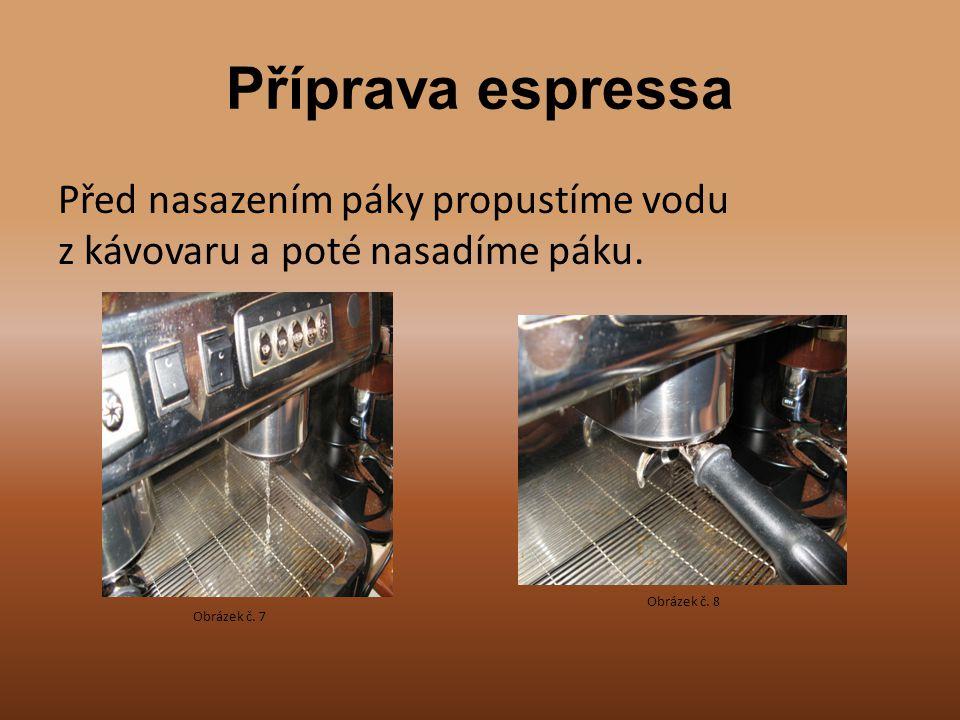Příprava espressa Před nasazením páky propustíme vodu z kávovaru a poté nasadíme páku. Obrázek č. 8.