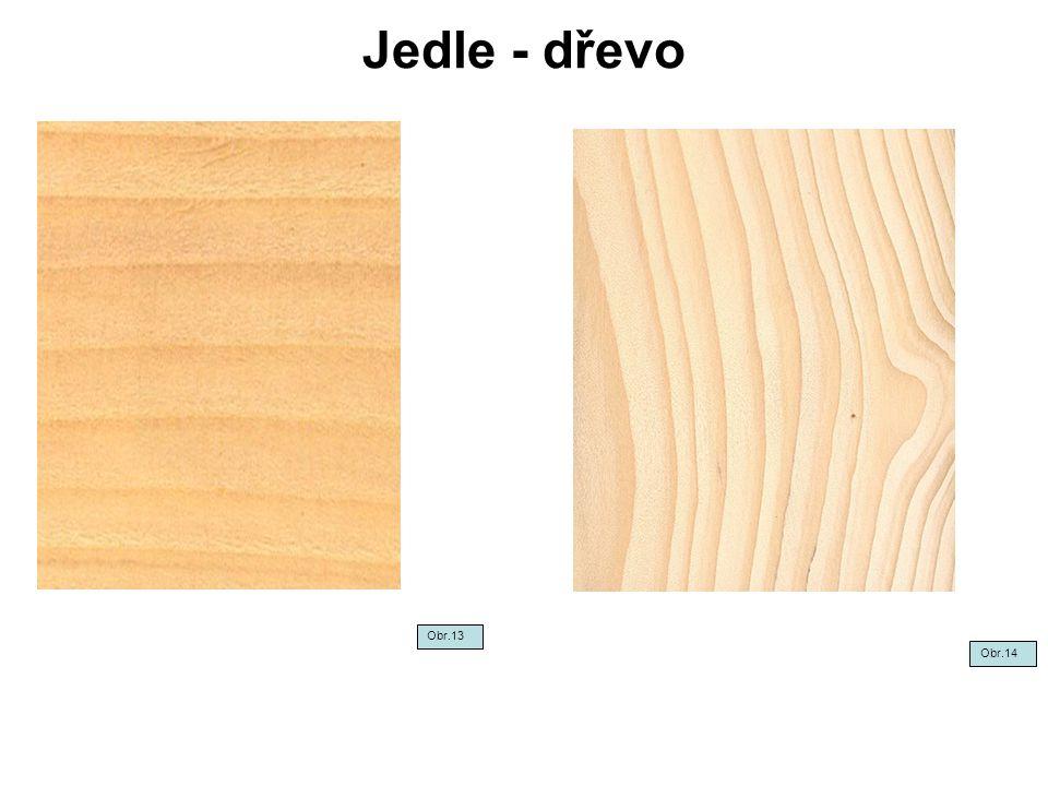 Jedle - dřevo Obr.13 Obr.14
