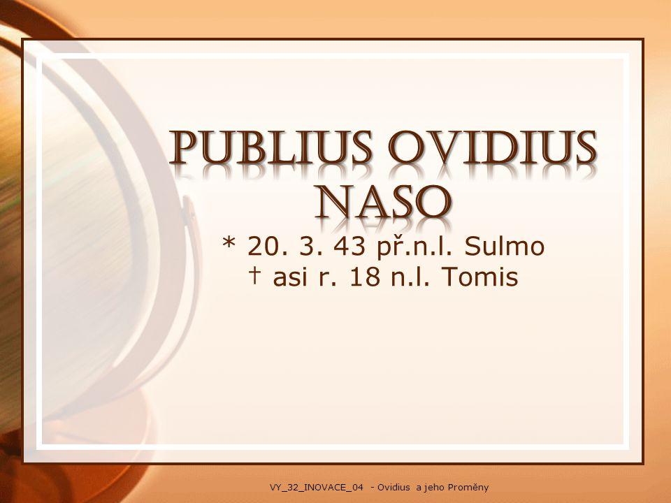 Publius OVIDIUS Naso * 20. 3. 43 př.n.l. Sulmo † asi r. 18 n.l. Tomis