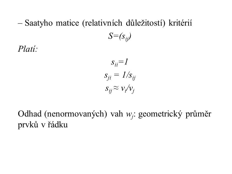– Saatyho matice (relativních důležitostí) kritérií S=(sij) Platí: sii=1 sji = 1/sij sij ≈ vi/vj Odhad (nenormovaných) vah wj: geometrický průměr prvků v řádku