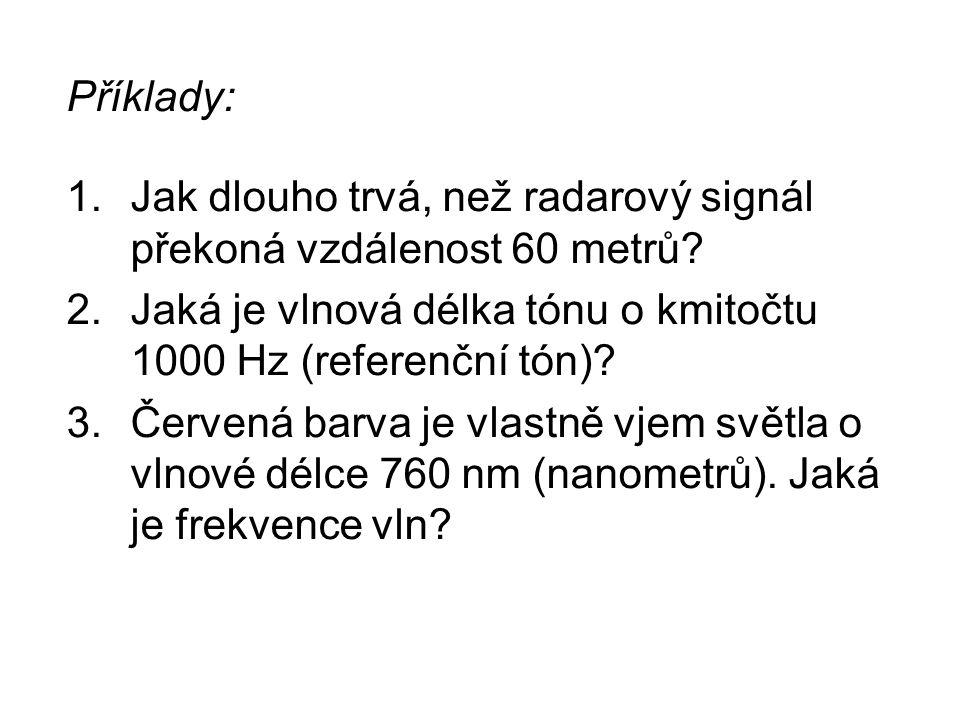 Příklady: Jak dlouho trvá, než radarový signál překoná vzdálenost 60 metrů Jaká je vlnová délka tónu o kmitočtu 1000 Hz (referenční tón)