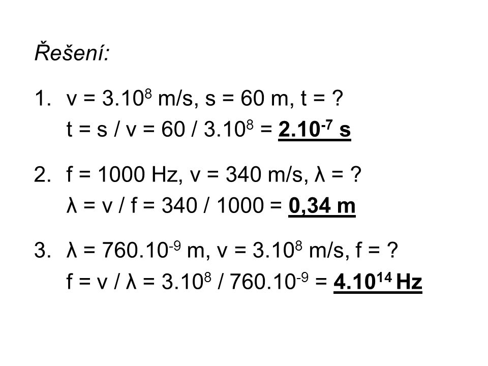 Řešení: v = 3.108 m/s, s = 60 m, t = t = s / v = 60 / 3.108 = 2.10-7 s. f = 1000 Hz, v = 340 m/s, λ =