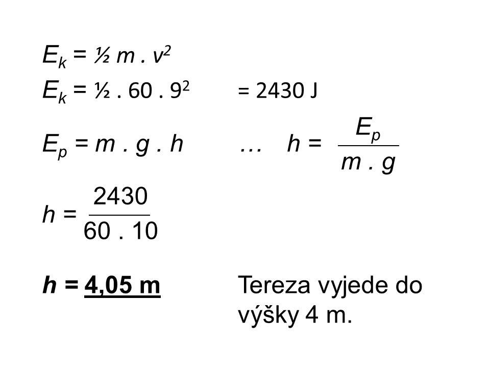Ek = ½ m . v2 Ek = ½ . 60 . 92 = 2430 J Ep = m . g . h … h = h = h = 4,05 m Tereza vyjede do výšky 4 m.