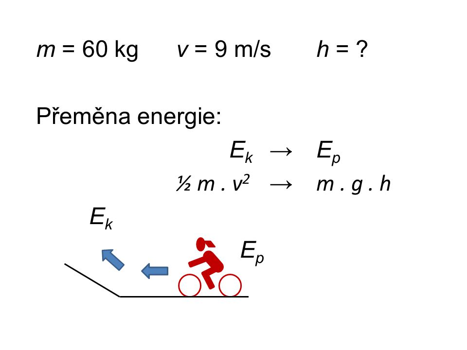 m = 60 kg v = 9 m/s h =. Přeměna energie: Ek → Ep ½ m. v2 → m. g