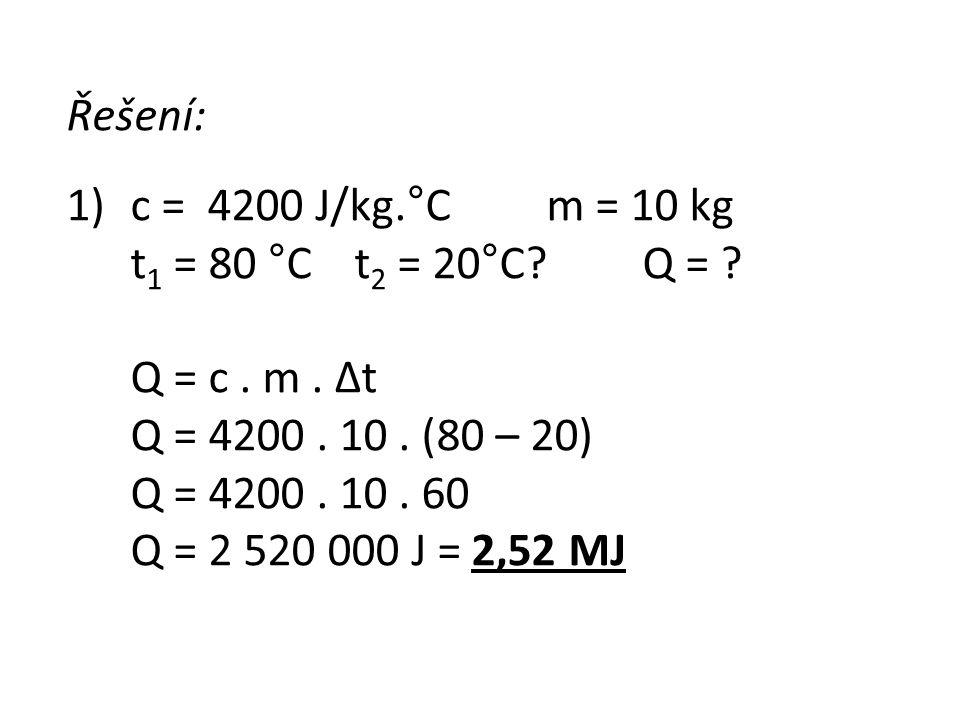 Řešení: c = 4200 J/kg.°C m = 10 kg. t1 = 80 °C t2 = 20°C Q = Q = c . m . Δt. Q = 4200 . 10 . (80 – 20)