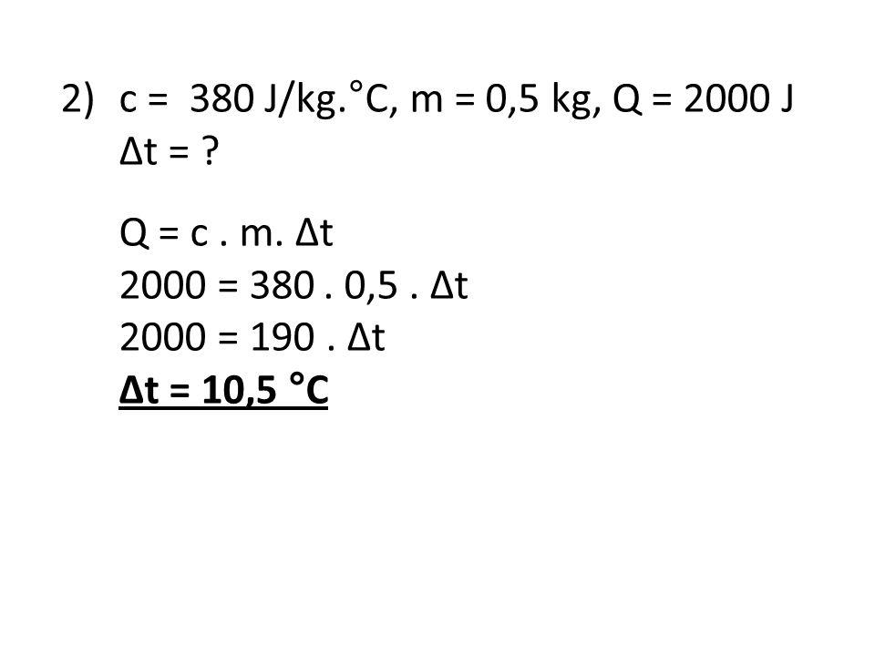 2) c = 380 J/kg.°C, m = 0,5 kg, Q = 2000 J Δt = Q = c . m. Δt. 2000 = 380 . 0,5 . Δt. 2000 = 190 . Δt.
