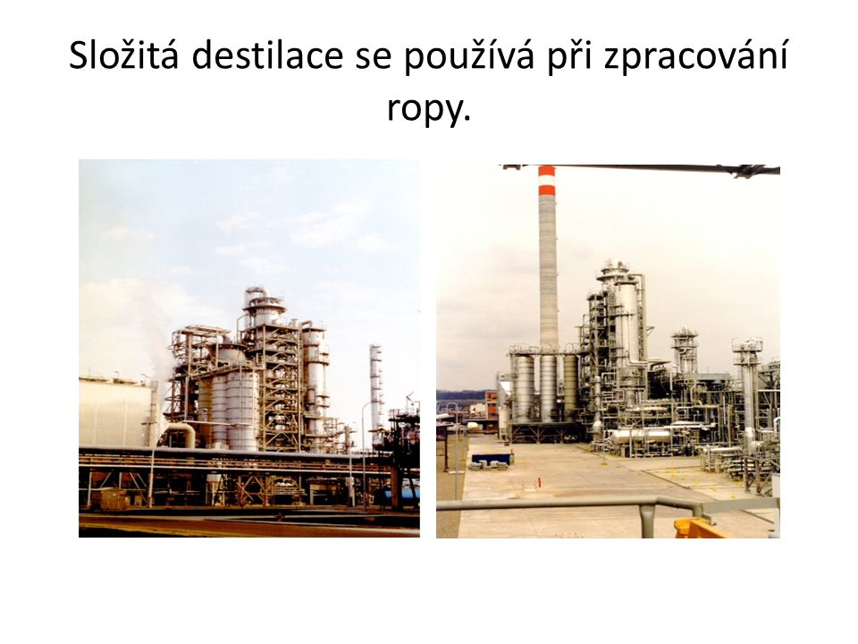 Složitá destilace se používá při zpracování ropy.