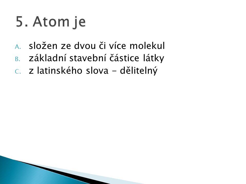 5. Atom je složen ze dvou či více molekul
