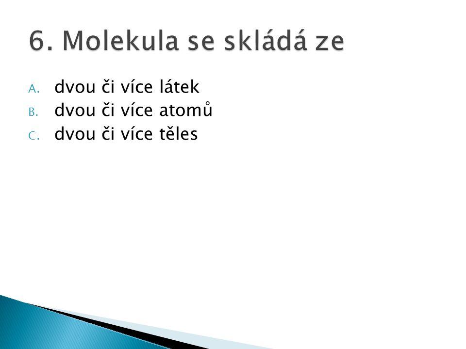 6. Molekula se skládá ze dvou či více látek dvou či více atomů