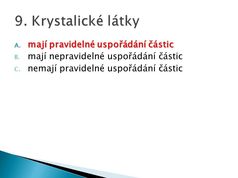 9. Krystalické látky mají pravidelné uspořádání částic
