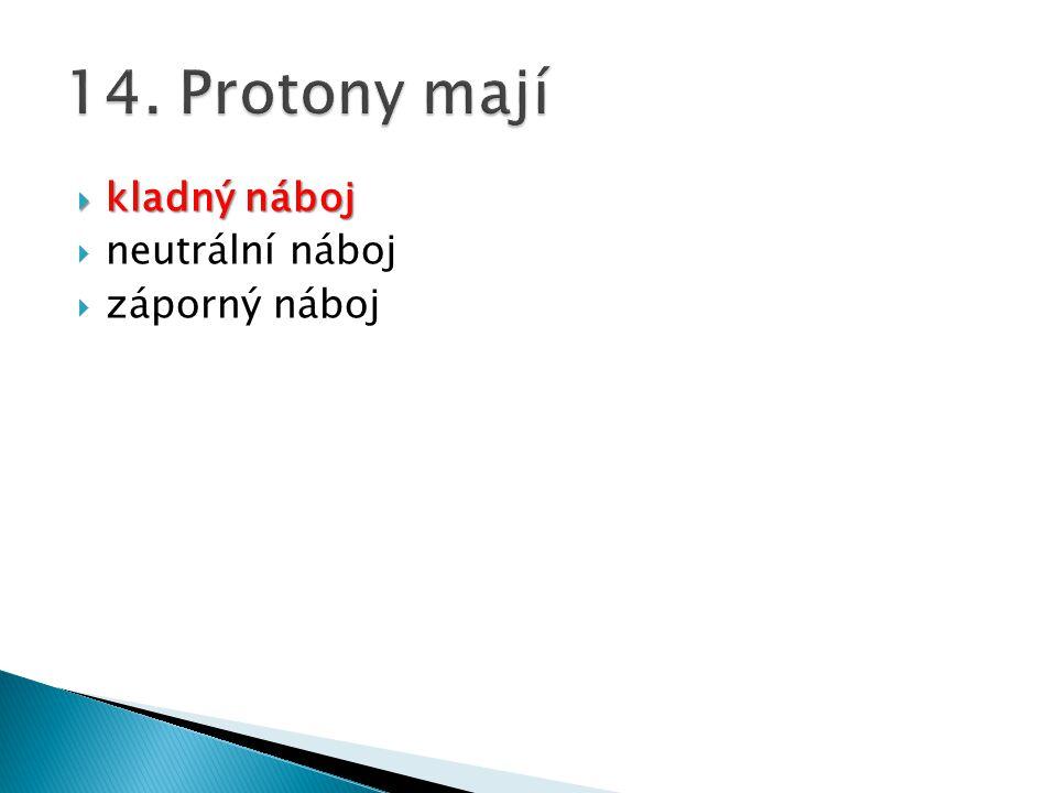 14. Protony mají kladný náboj neutrální náboj záporný náboj
