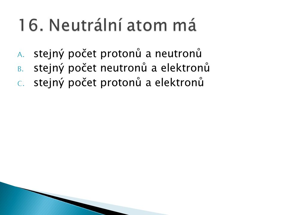 16. Neutrální atom má stejný počet protonů a neutronů
