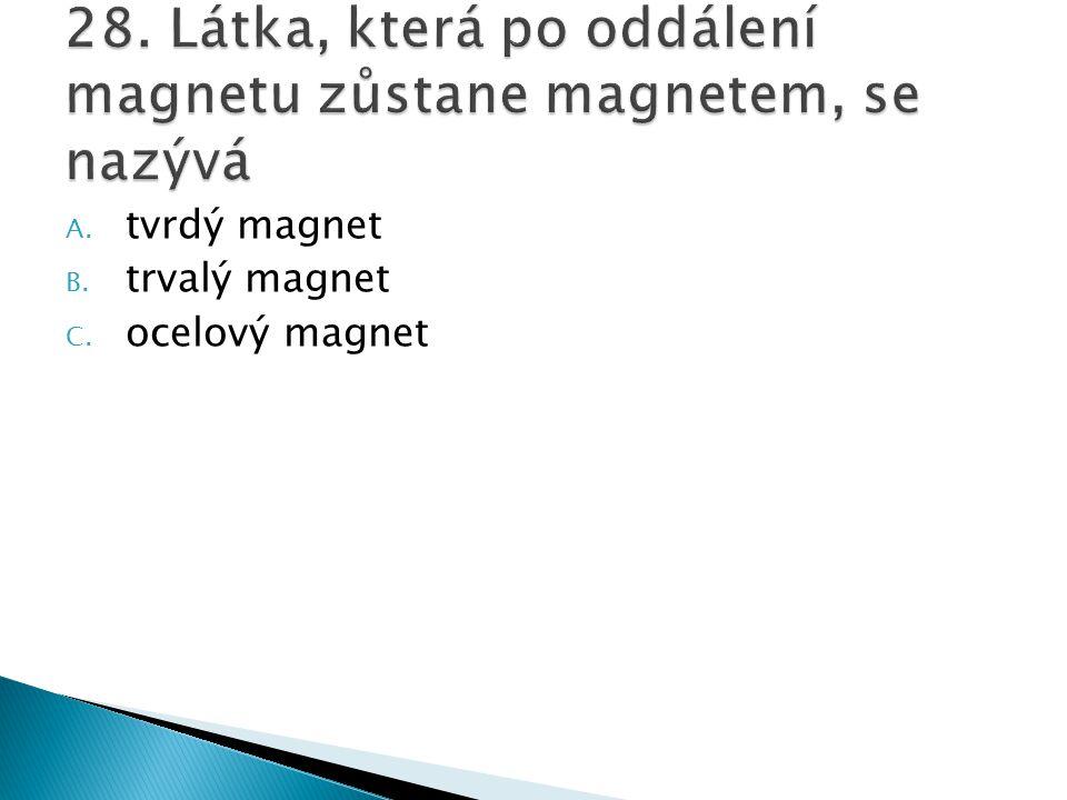 28. Látka, která po oddálení magnetu zůstane magnetem, se nazývá