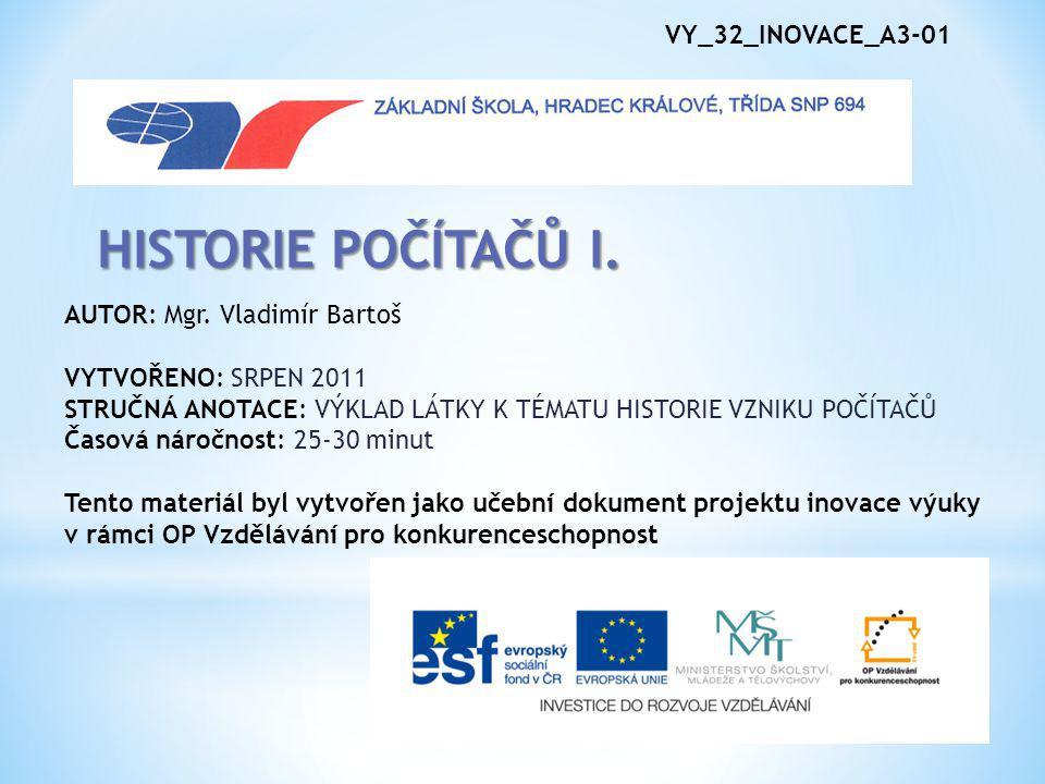 HISTORIE POČÍTAČŮ I. VY_32_INOVACE_A3-01 AUTOR: Mgr. Vladimír Bartoš
