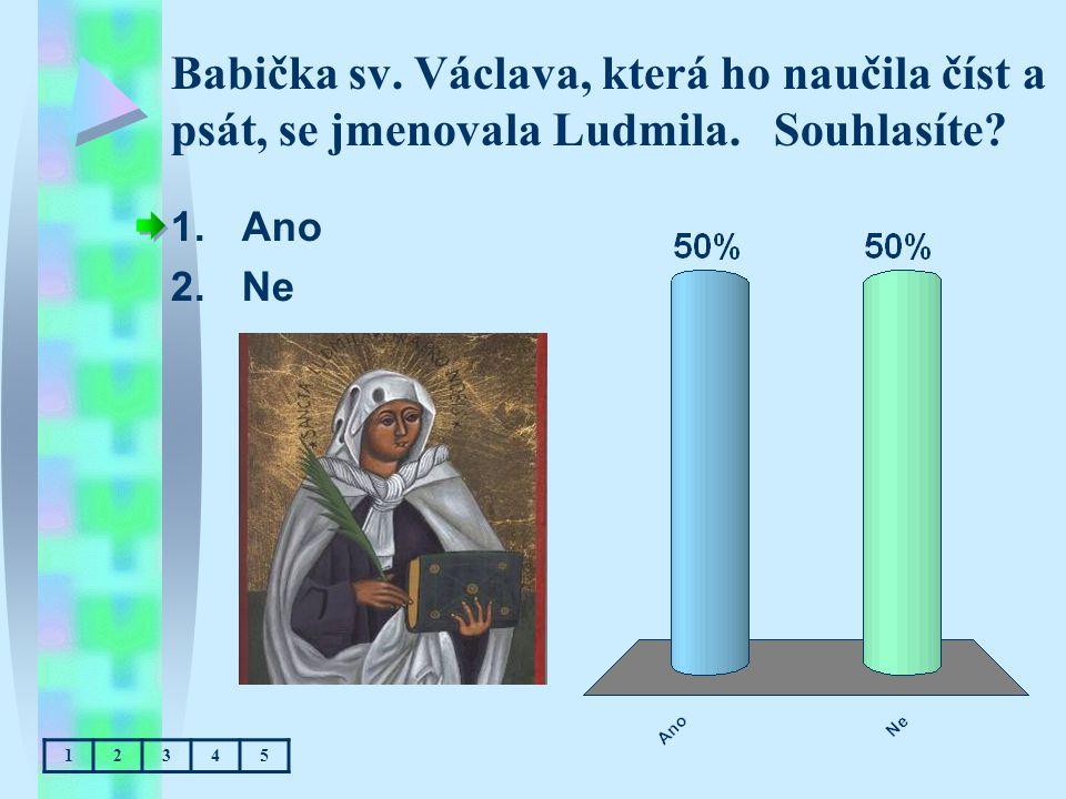 Babička sv. Václava, která ho naučila číst a psát, se jmenovala Ludmila. Souhlasíte