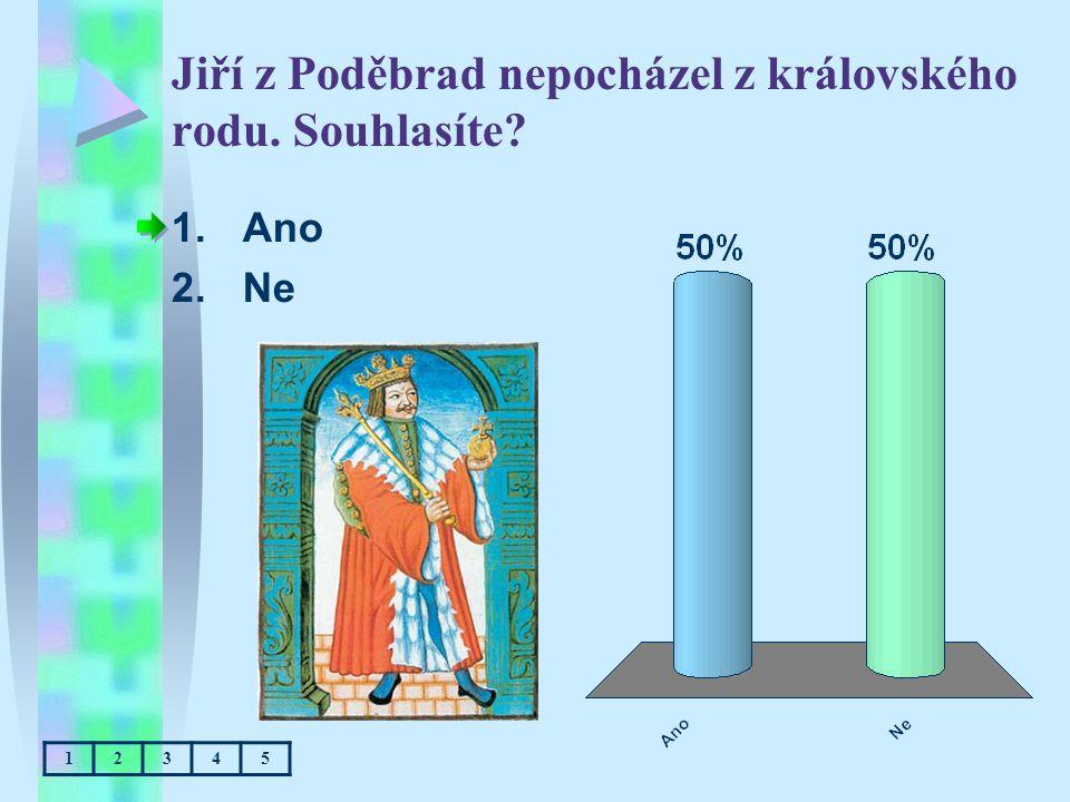 Jiří z Poděbrad nepocházel z královského rodu. Souhlasíte