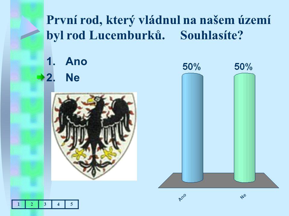První rod, který vládnul na našem území byl rod Lucemburků. Souhlasíte