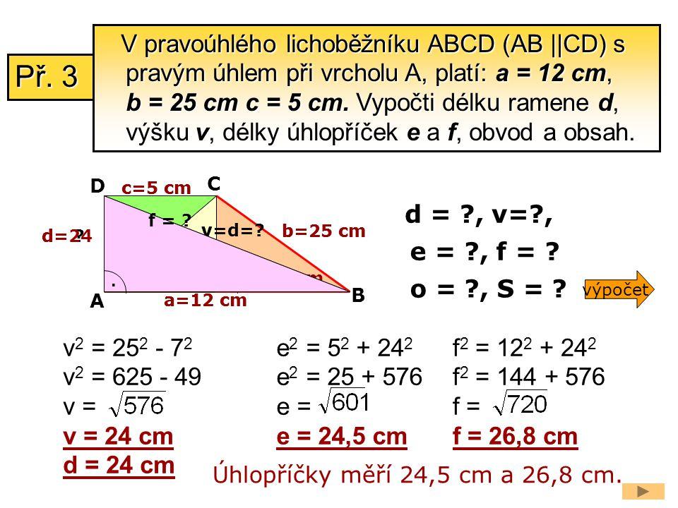 V pravoúhlého lichoběžníku ABCD (AB ||CD) s pravým úhlem při vrcholu A, platí: a = 12 cm, b = 25 cm c = 5 cm. Vypočti délku ramene d, výšku v, délky úhlopříček e a f, obvod a obsah.