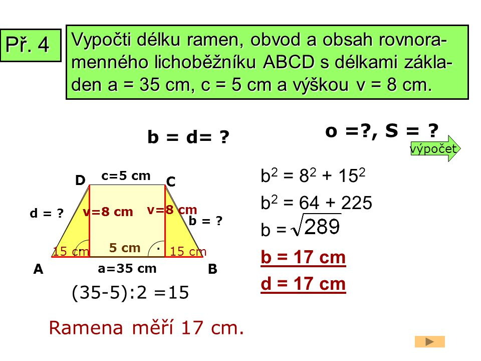 Vypočti délku ramen, obvod a obsah rovnora-menného lichoběžníku ABCD s délkami zákla-den a = 35 cm, c = 5 cm a výškou v = 8 cm.
