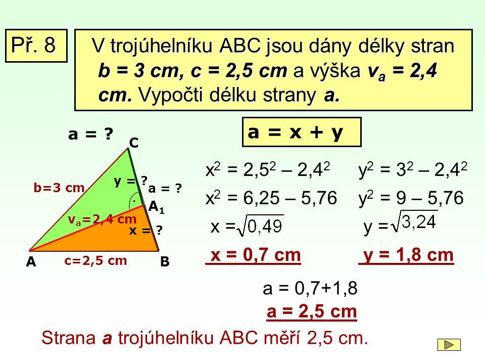 Př. 8 V trojúhelníku ABC jsou dány délky stran b = 3 cm, c = 2,5 cm a výška va = 2,4 cm. Vypočti délku strany a.