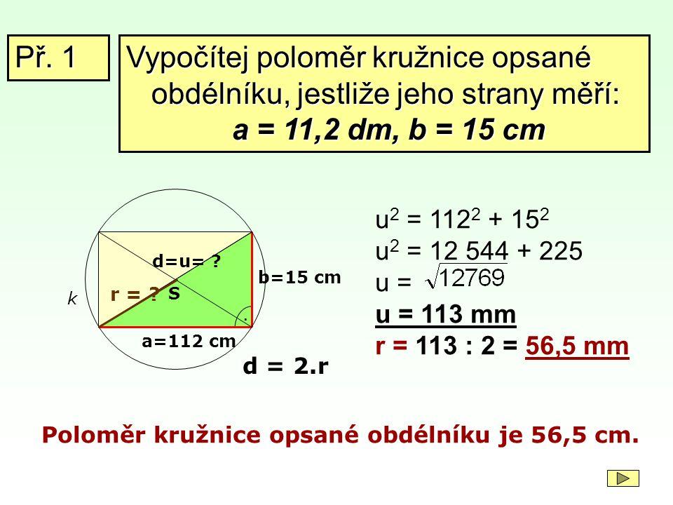 Př. 1 Vypočítej poloměr kružnice opsané obdélníku, jestliže jeho strany měří: a = 11,2 dm, b = 15 cm.