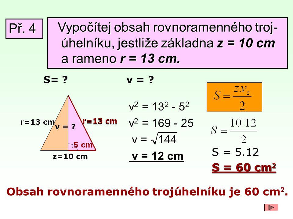 Př. 4 Vypočítej obsah rovnoramenného troj-úhelníku, jestliže základna z = 10 cm a rameno r = 13 cm.
