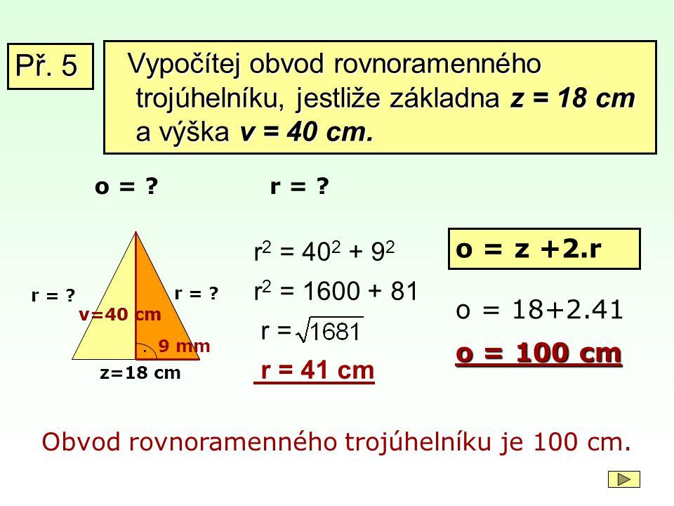 Př. 5 Vypočítej obvod rovnoramenného trojúhelníku, jestliže základna z = 18 cm a výška v = 40 cm. o =
