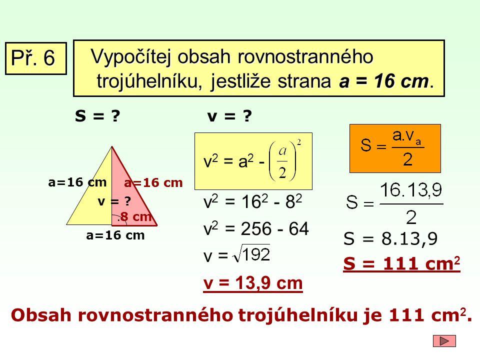 Př. 6 Vypočítej obsah rovnostranného trojúhelníku, jestliže strana a = 16 cm. S = v = v2 = a2 -