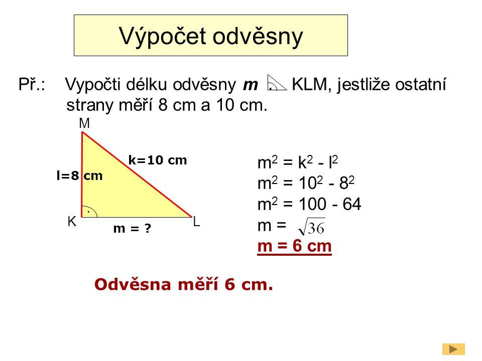 Výpočet odvěsny Př.: Vypočti délku odvěsny m KLM, jestliže ostatní strany měří 8 cm a 10 cm.
