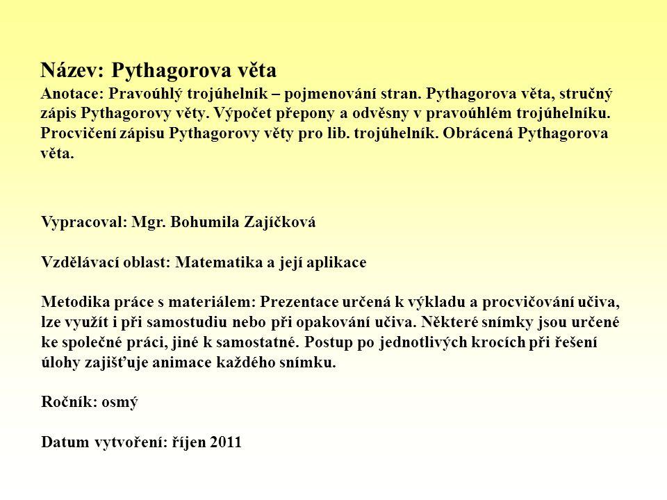 Název: Pythagorova věta Anotace: Pravoúhlý trojúhelník – pojmenování stran. Pythagorova věta, stručný zápis Pythagorovy věty. Výpočet přepony a odvěsny v pravoúhlém trojúhelníku. Procvičení zápisu Pythagorovy věty pro lib. trojúhelník. Obrácená Pythagorova věta.