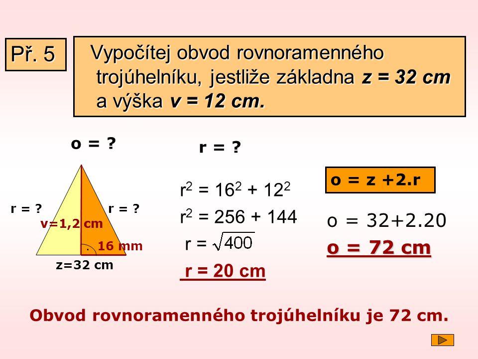 Př. 5 Vypočítej obvod rovnoramenného trojúhelníku, jestliže základna z = 32 cm a výška v = 12 cm. o =