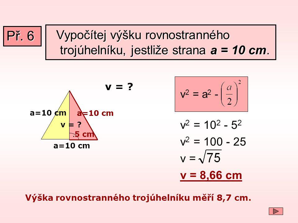 Př. 6 Vypočítej výšku rovnostranného trojúhelníku, jestliže strana a = 10 cm. v2 = a2 - v = a=10 cm.