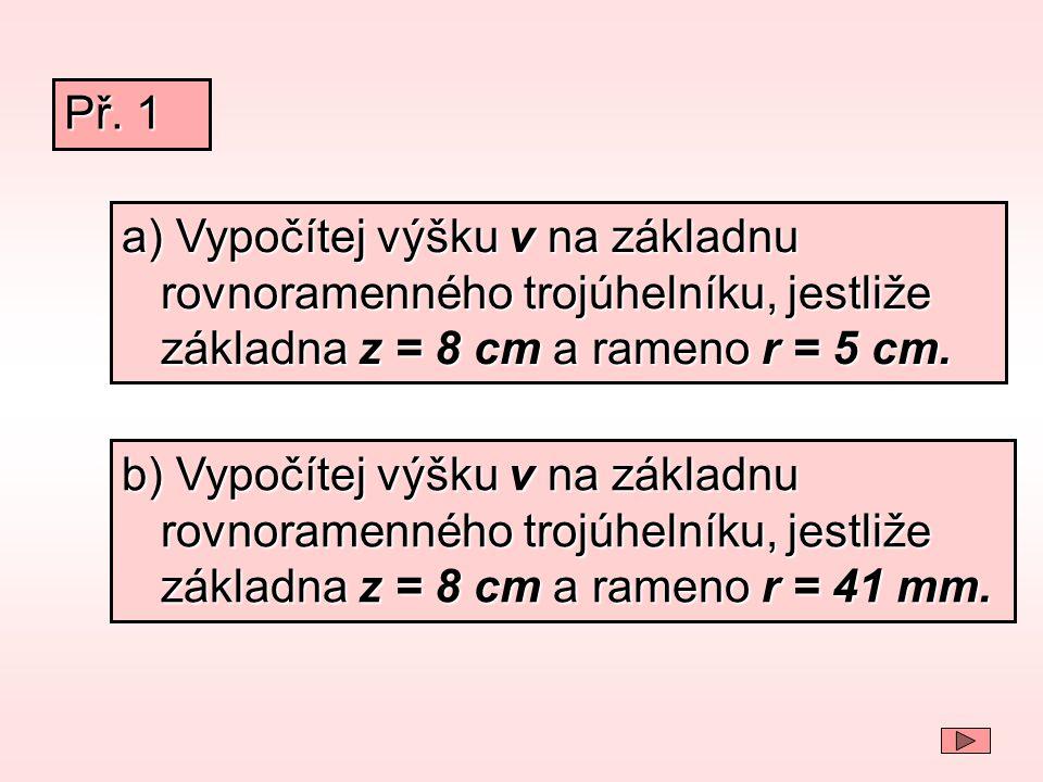 Př. 1 a) Vypočítej výšku v na základnu rovnoramenného trojúhelníku, jestliže základna z = 8 cm a rameno r = 5 cm.