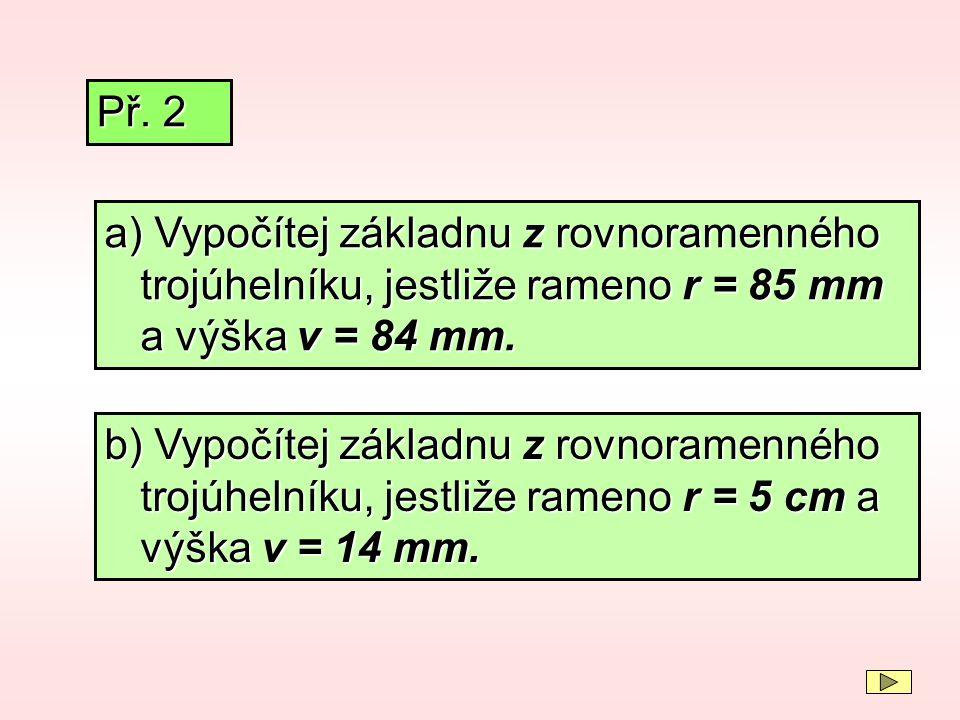 Př. 2 a) Vypočítej základnu z rovnoramenného trojúhelníku, jestliže rameno r = 85 mm a výška v = 84 mm.