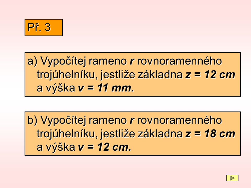 Př. 3 a) Vypočítej rameno r rovnoramenného trojúhelníku, jestliže základna z = 12 cm a výška v = 11 mm.