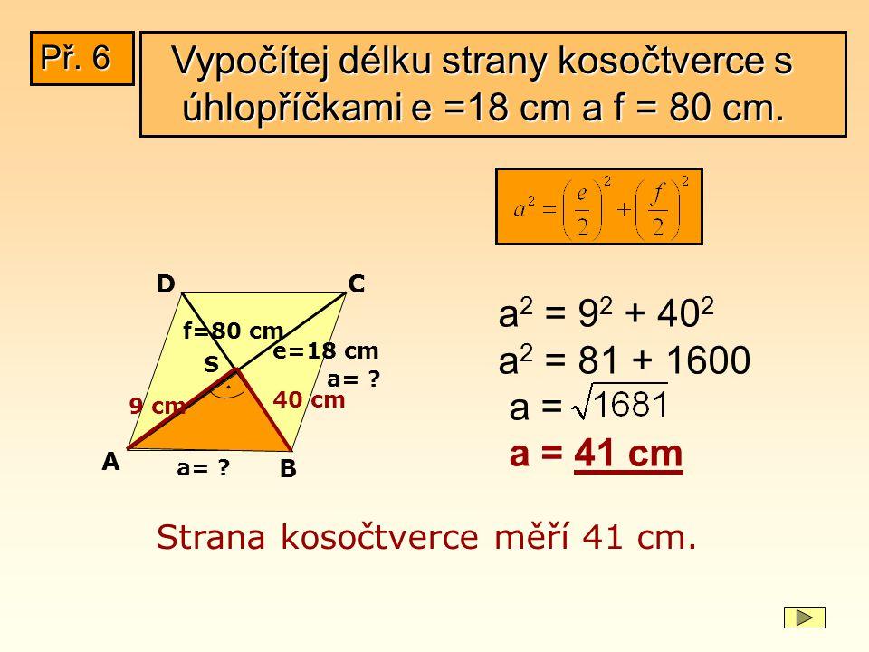 Př. 6 Vypočítej délku strany kosočtverce s úhlopříčkami e =18 cm a f = 80 cm. D. C. a2 = 92 + 402.