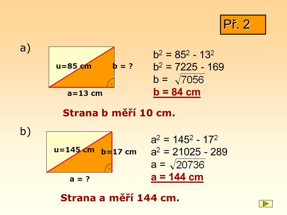 Př. 2 a) b2 = 852 - 132. b2 = 7225 - 169. b = b = 84 cm. u=85 cm. b = . a=13 cm. Strana b měří 10 cm.