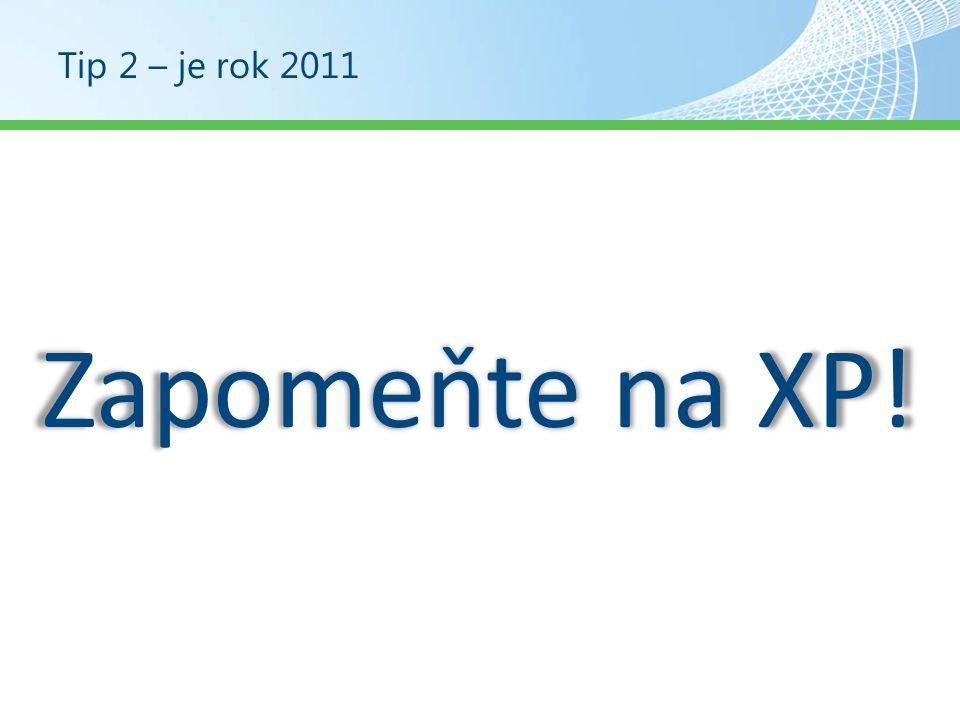 Tip 2 – je rok 2011 Zapomeňte na XP!