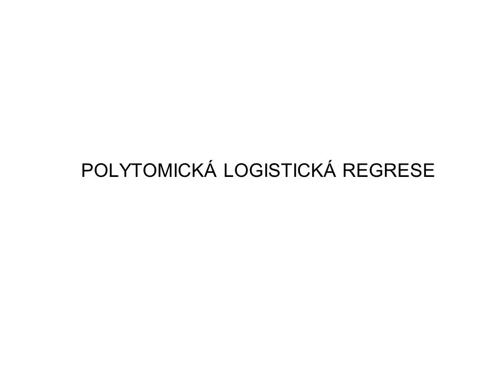 POLYTOMICKÁ LOGISTICKÁ REGRESE