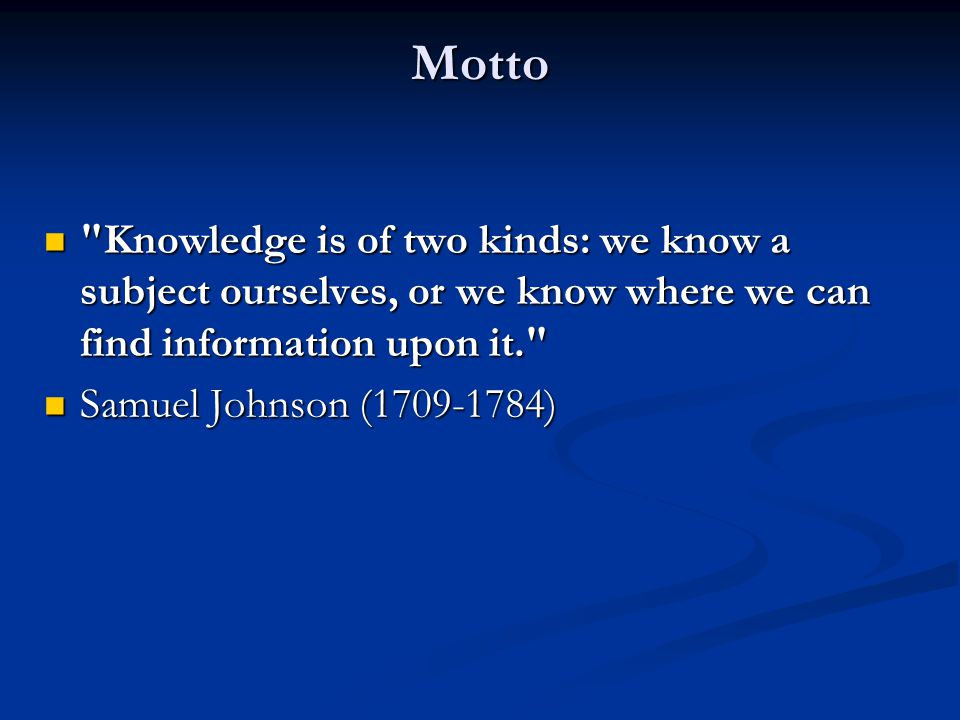 Motto Knowledge is of two kinds: we know a subject ourselves, or we know where we can find information upon it.