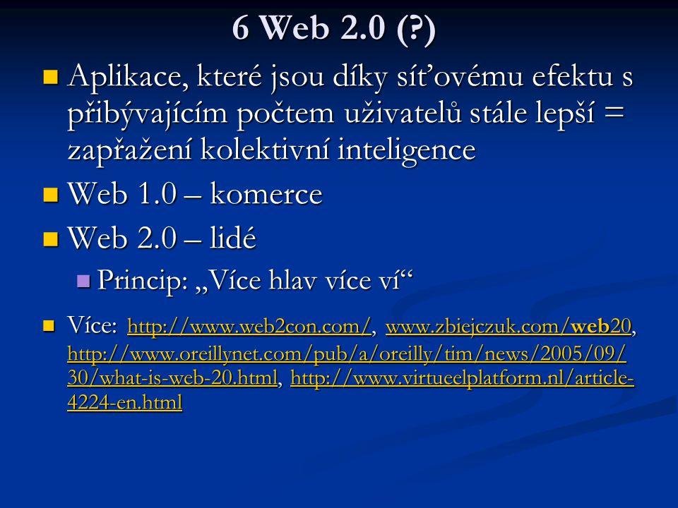 6 Web 2.0 ( ) Aplikace, které jsou díky síťovému efektu s přibývajícím počtem uživatelů stále lepší = zapřažení kolektivní inteligence.