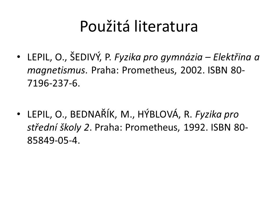 Použitá literatura LEPIL, O., ŠEDIVÝ, P. Fyzika pro gymnázia – Elektřina a magnetismus. Praha: Prometheus, 2002. ISBN 80-7196-237-6.