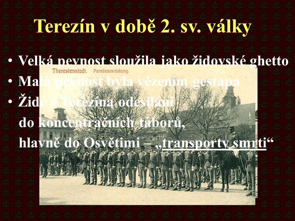 Terezín v době 2. sv. války Velká pevnost sloužila jako židovské ghetto. Malá pevnost byla vězením gestapa.