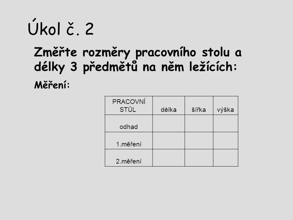 Úkol č. 2 Změřte rozměry pracovního stolu a délky 3 předmětů na něm ležících: Měření: PRACOVNÍ STŮL