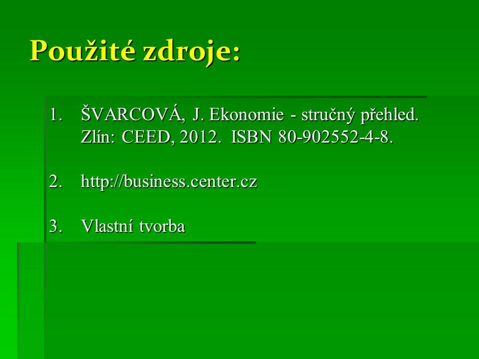 Použité zdroje: ŠVARCOVÁ, J. Ekonomie - stručný přehled. Zlín: CEED, 2012. ISBN 80-902552-4-8. 2. http://business.center.cz.